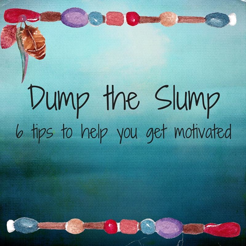 Dump the Slump: 6 Tips to Help You Get Motivated